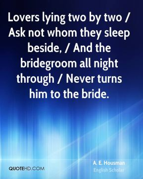 Lovers lying two by two / Ask not whom they sleep beside, / And the bridegroom all night through / Never turns him to the bride.