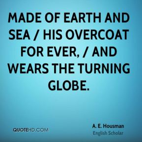 A. E. Housman - Made of earth and sea / His overcoat for ever, / And wears the turning globe.
