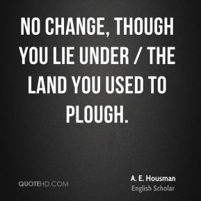 A. E. Housman - No change, though you lie under / The land you used to plough.