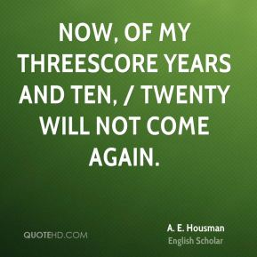 A. E. Housman - Now, of my threescore years and ten, / Twenty will not come again.