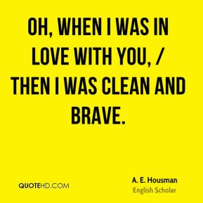 A. E. Housman - Oh, when I was in love with you, / Then I was clean and brave.