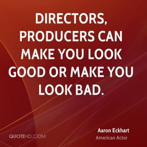 Directors, producers can make you look good or make you look bad.