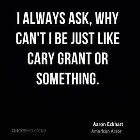 Aaron Eckhart - I always ask, why can't I be just like Cary Grant or something.