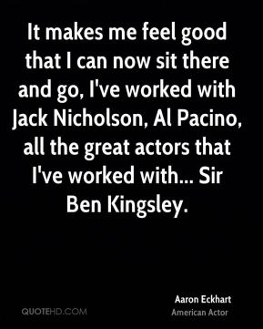 It makes me feel good that I can now sit there and go, I've worked with Jack Nicholson, Al Pacino, all the great actors that I've worked with... Sir Ben Kingsley.