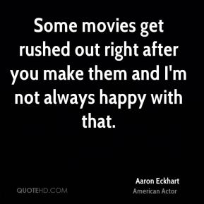 Some movies get rushed out right after you make them and I'm not always happy with that.