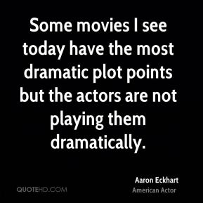 Aaron Eckhart - Some movies I see today have the most dramatic plot points but the actors are not playing them dramatically.