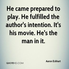 Aaron Eckhart - He came prepared to play. He fulfilled the author's intention. It's his movie. He's the man in it.