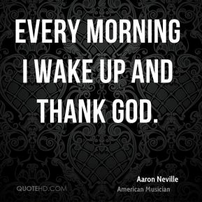 Every morning I wake up and thank God.