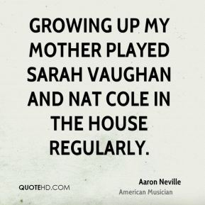 Aaron Neville - Growing up my mother played Sarah Vaughan and Nat Cole in the house regularly.