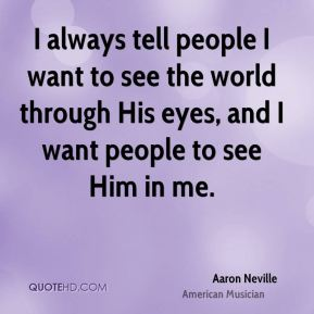 I always tell people I want to see the world through His eyes, and I want people to see Him in me.