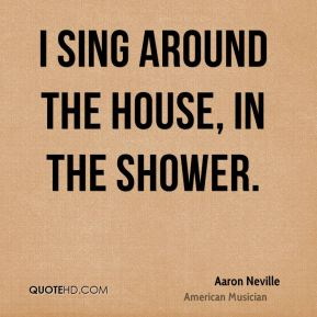 I sing around the house, in the shower.