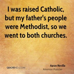I was raised Catholic, but my father's people were Methodist, so we went to both churches.
