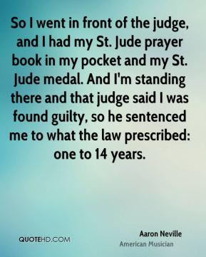So I went in front of the judge, and I had my St. Jude prayer book in my pocket and my St. Jude medal. And I'm standing there and that judge said I was found guilty, so he sentenced me to what the law prescribed: one to 14 years.