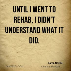 Until I went to rehab, I didn't understand what it did.