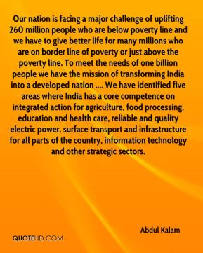Abdul Kalam - Our nation is facing a major challenge of uplifting 260 million people who are below poverty line and we have to give better life for many millions who are on border line of poverty or just above the poverty line. To meet the needs of one billion people we have the mission of transforming India into a developed nation .... We have identified five areas where India has a core competence on integrated action for agriculture, food processing, education and health care, reliable and quality electric power, surface transport and infrastructure for all parts of the country, information technology and other strategic sectors.