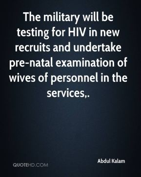 Abdul Kalam - The military will be testing for HIV in new recruits and undertake pre-natal examination of wives of personnel in the services.