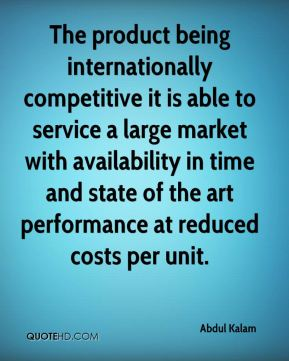 The product being internationally competitive it is able to service a large market with availability in time and state of the art performance at reduced costs per unit.