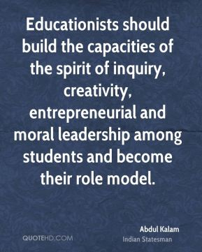 Educationists should build the capacities of the spirit of inquiry, creativity, entrepreneurial and moral leadership among students and become their role model.