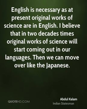 English is necessary as at present original works of science are in English. I believe that in two decades times original works of science will start coming out in our languages. Then we can move over like the Japanese.