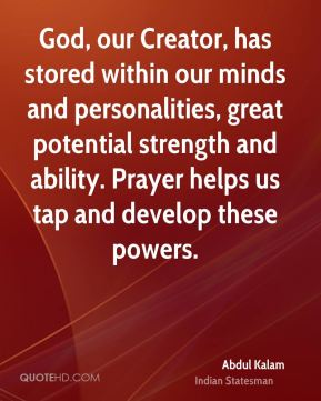 God, our Creator, has stored within our minds and personalities, great potential strength and ability. Prayer helps us tap and develop these powers.