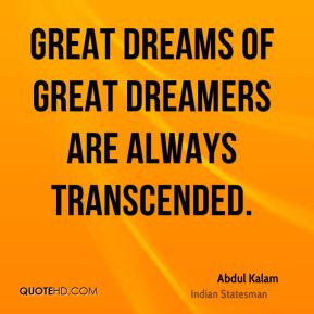 Great dreams of great dreamers are always transcended.