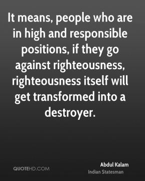 It means, people who are in high and responsible positions, if they go against righteousness, righteousness itself will get transformed into a destroyer.