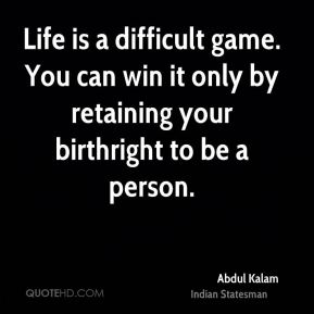 Abdul Kalam - Life is a difficult game. You can win it only by retaining your birthright to be a person.