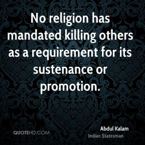 Abdul Kalam - No religion has mandated killing others as a requirement for its sustenance or promotion.