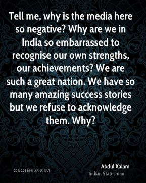Abdul Kalam - Tell me, why is the media here so negative? Why are we in India so embarrassed to recognise our own strengths, our achievements? We are such a great nation. We have so many amazing success stories but we refuse to acknowledge them. Why?