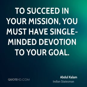 To succeed in your mission, you must have single-minded devotion to your goal.