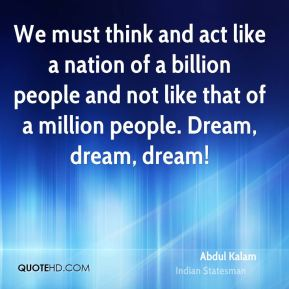 We must think and act like a nation of a billion people and not like that of a million people. Dream, dream, dream!