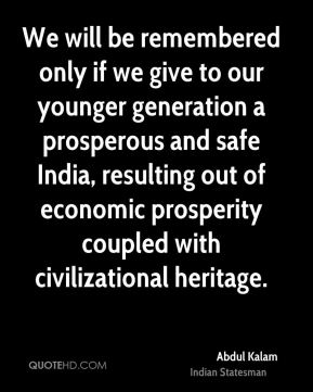 We will be remembered only if we give to our younger generation a prosperous and safe India, resulting out of economic prosperity coupled with civilizational heritage.