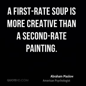 Abraham Maslow - A first-rate soup is more creative than a second-rate painting.