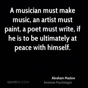 A musician must make music, an artist must paint, a poet must write, if he is to be ultimately at peace with himself.