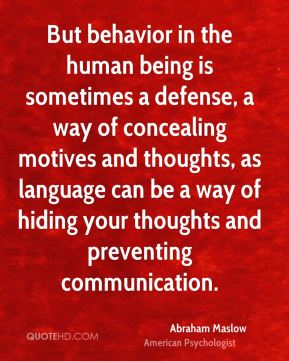 Abraham Maslow - But behavior in the human being is sometimes a defense, a way of concealing motives and thoughts, as language can be a way of hiding your thoughts and preventing communication.