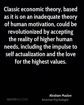 Classic economic theory, based as it is on an inadequate theory of human motivation, could be revolutionized by accepting the reality of higher human needs, including the impulse to self actualization and the love for the highest values.