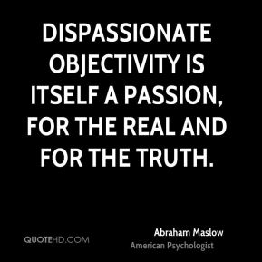 Dispassionate objectivity is itself a passion, for the real and for the truth.