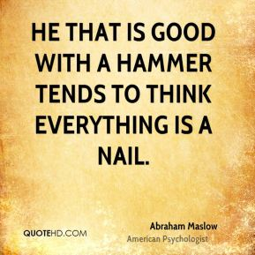 He that is good with a hammer tends to think everything is a nail.