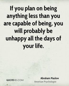 Abraham Maslow - If you plan on being anything less than you are capable of being, you will probably be unhappy all the days of your life.