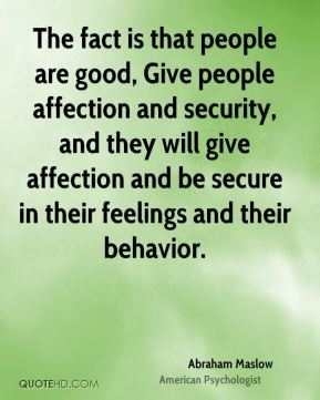 Abraham Maslow - The fact is that people are good, Give people affection and security, and they will give affection and be secure in their feelings and their behavior.
