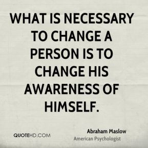 Abraham Maslow - What is necessary to change a person is to change his awareness of himself.