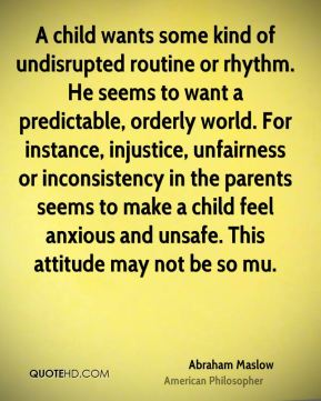 A child wants some kind of undisrupted routine or rhythm. He seems to want a predictable, orderly world. For instance, injustice, unfairness or inconsistency in the parents seems to make a child feel anxious and unsafe. This attitude may not be so mu.