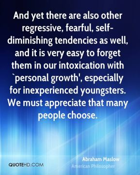 And yet there are also other regressive, fearful, self-diminishing tendencies as well, and it is very easy to forget them in our intoxication with `personal growth', especially for inexperienced youngsters. We must appreciate that many people choose.