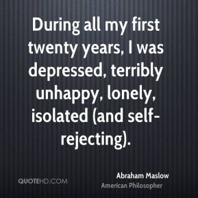 Abraham Maslow - During all my first twenty years, I was depressed, terribly unhappy, lonely, isolated (and self-rejecting).