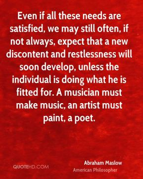 Even if all these needs are satisfied, we may still often, if not always, expect that a new discontent and restlessness will soon develop, unless the individual is doing what he is fitted for. A musician must make music, an artist must paint, a poet.