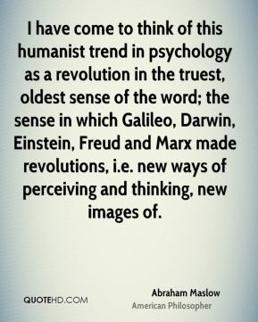 I have come to think of this humanist trend in psychology as a revolution in the truest, oldest sense of the word; the sense in which Galileo, Darwin, Einstein, Freud and Marx made revolutions, i.e. new ways of perceiving and thinking, new images of.