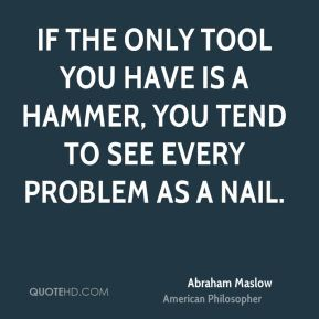 If the only tool you have is a hammer, you tend to see every problem as a nail.