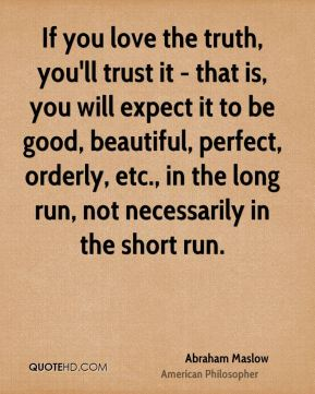 If you love the truth, you'll trust it - that is, you will expect it to be good, beautiful, perfect, orderly, etc., in the long run, not necessarily in the short run.