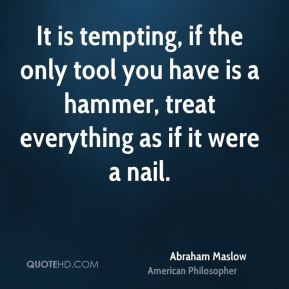 It is tempting, if the only tool you have is a hammer, treat everything as if it were a nail.