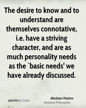 The desire to know and to understand are themselves connotative, i.e. have a striving character, and are as much personality needs as the `basic needs' we have already discussed.